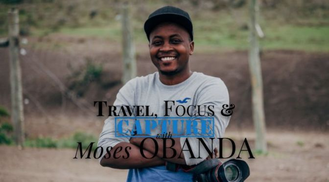 #OnFocus: Travel, Focus & Capture with Moses Obanda